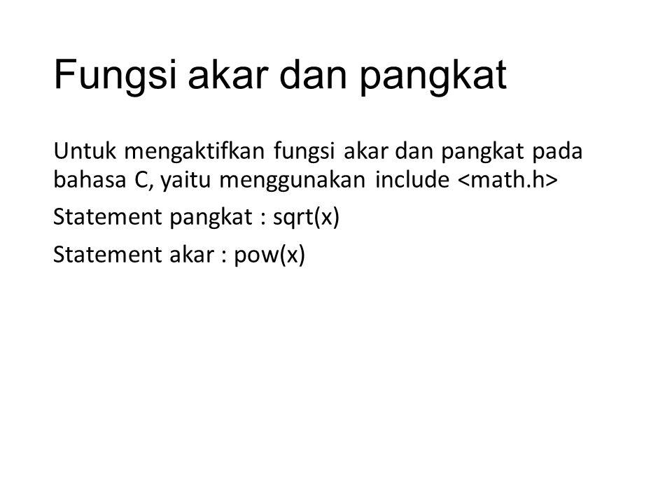 Fungsi akar dan pangkat Untuk mengaktifkan fungsi akar dan pangkat pada bahasa C, yaitu menggunakan include Statement pangkat : sqrt(x) Statement akar