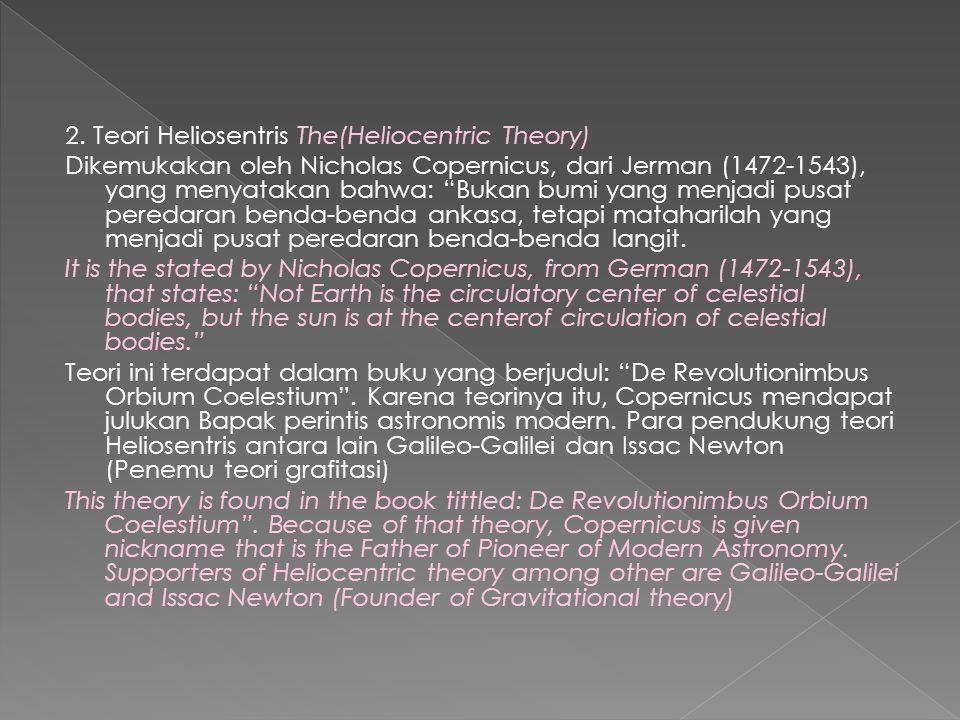 "2. Teori Heliosentris The(Heliocentric Theory) Dikemukakan oleh Nicholas Copernicus, dari Jerman (1472-1543), yang menyatakan bahwa: ""Bukan bumi yang"