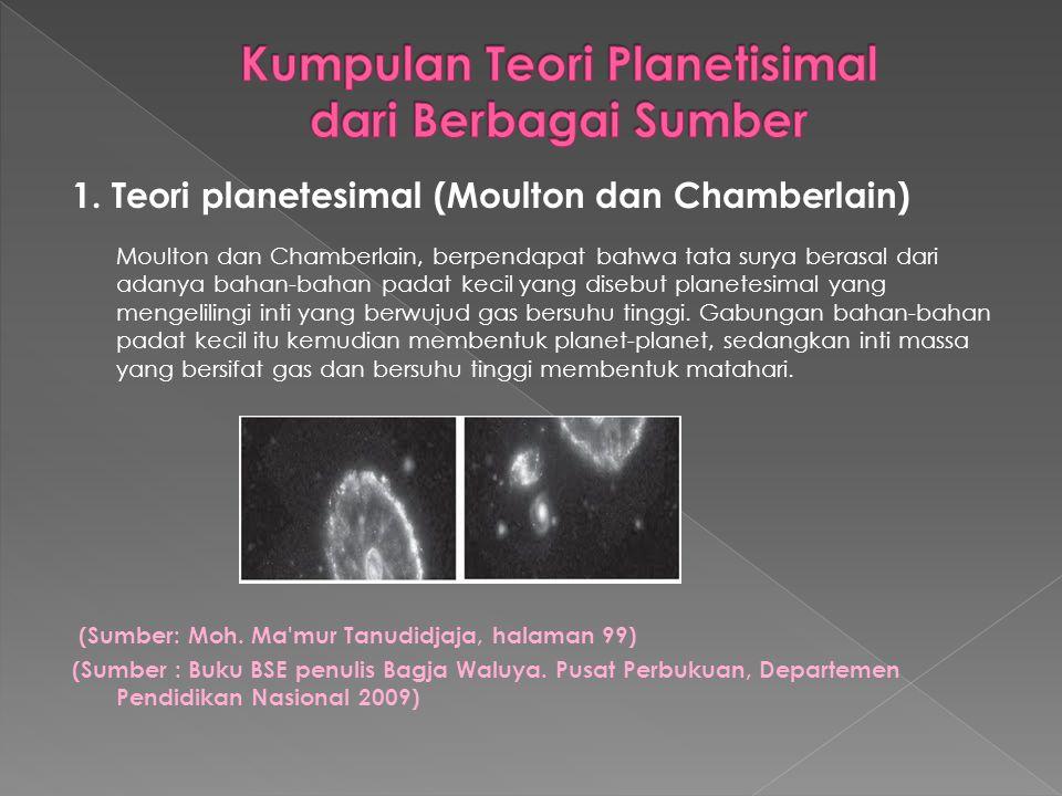 1. Teori planetesimal (Moulton dan Chamberlain) Moulton dan Chamberlain, berpendapat bahwa tata surya berasal dari adanya bahan-bahan padat kecil yang