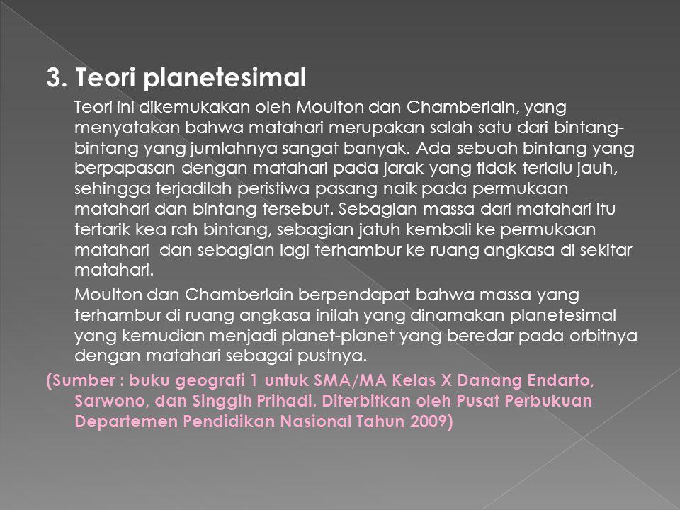 3. Teori planetesimal Teori ini dikemukakan oleh Moulton dan Chamberlain, yang menyatakan bahwa matahari merupakan salah satu dari bintang- bintang ya