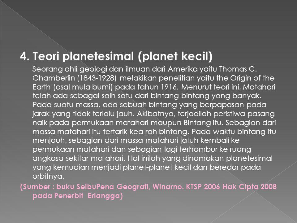 4. Teori planetesimal (planet kecil) Seorang ahli geologi dan ilmuan dari Amerika yaitu Thomas C.