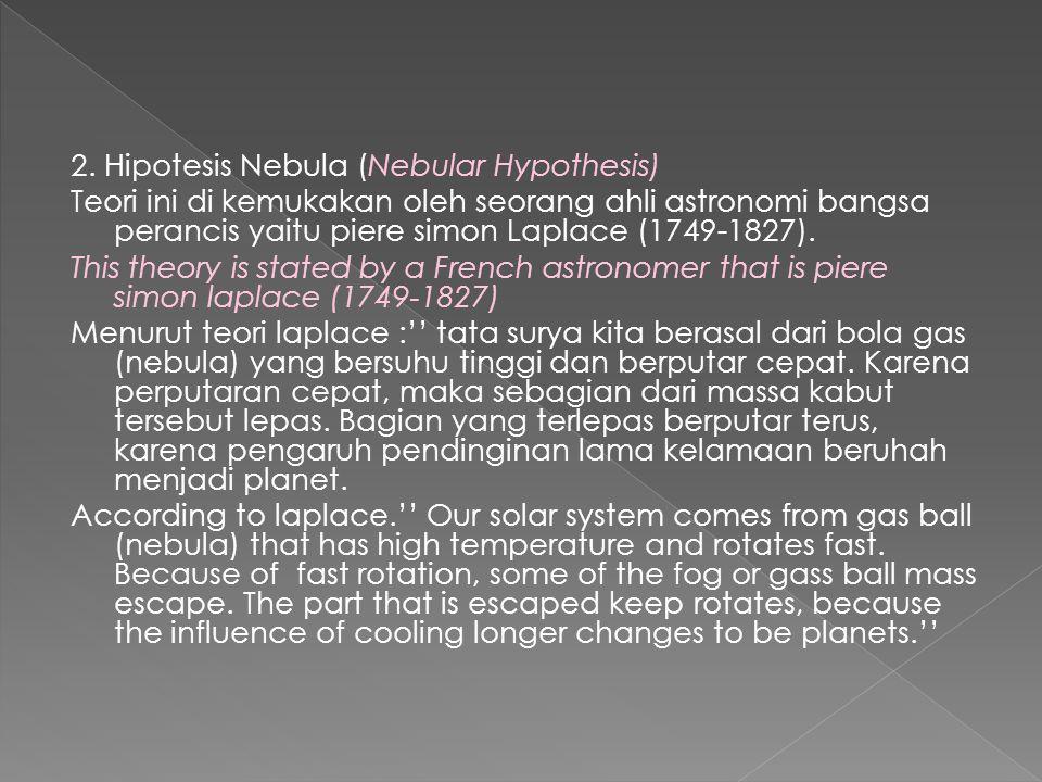 2. Hipotesis Nebula (Nebular Hypothesis) Teori ini di kemukakan oleh seorang ahli astronomi bangsa perancis yaitu piere simon Laplace (1749-1827). Thi