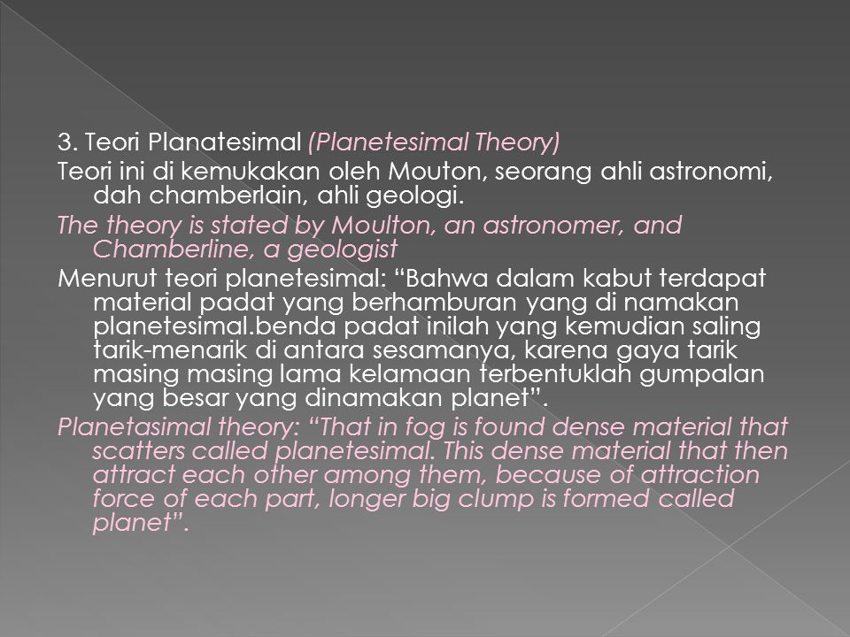 3. Teori Planatesimal (Planetesimal Theory) Teori ini di kemukakan oleh Mouton, seorang ahli astronomi, dah chamberlain, ahli geologi. The theory is s