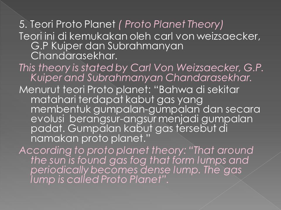5. Teori Proto Planet ( Proto Planet Theory) Teori ini di kemukakan oleh carl von weizsaecker, G.P Kuiper dan Subrahmanyan Chandarasekhar. This theory