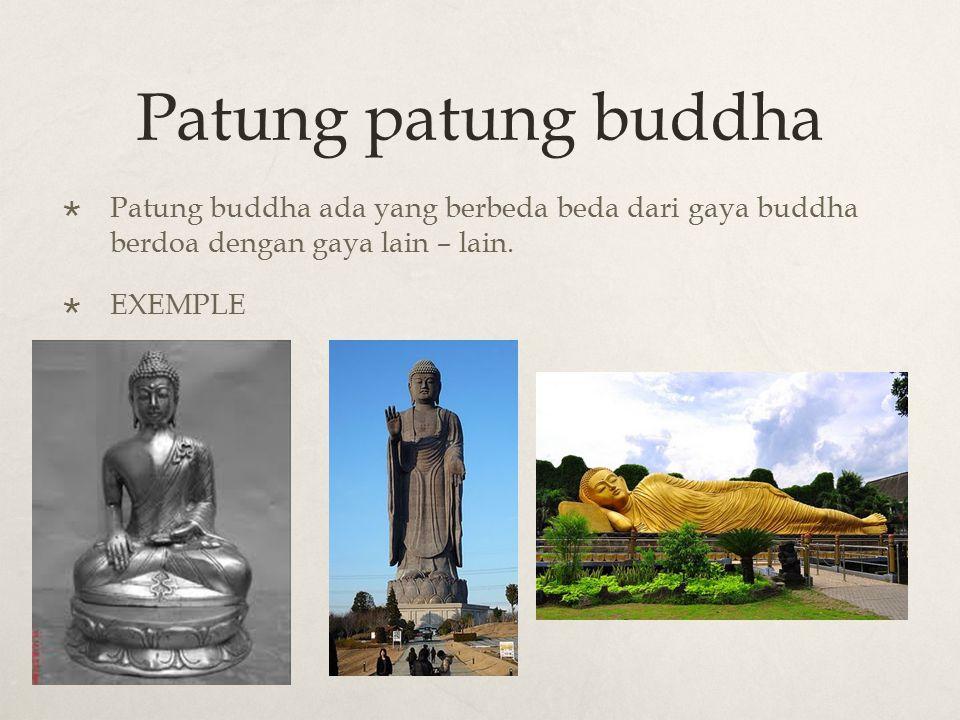 Patung patung buddha  Patung buddha ada yang berbeda beda dari gaya buddha berdoa dengan gaya lain – lain.  EXEMPLE