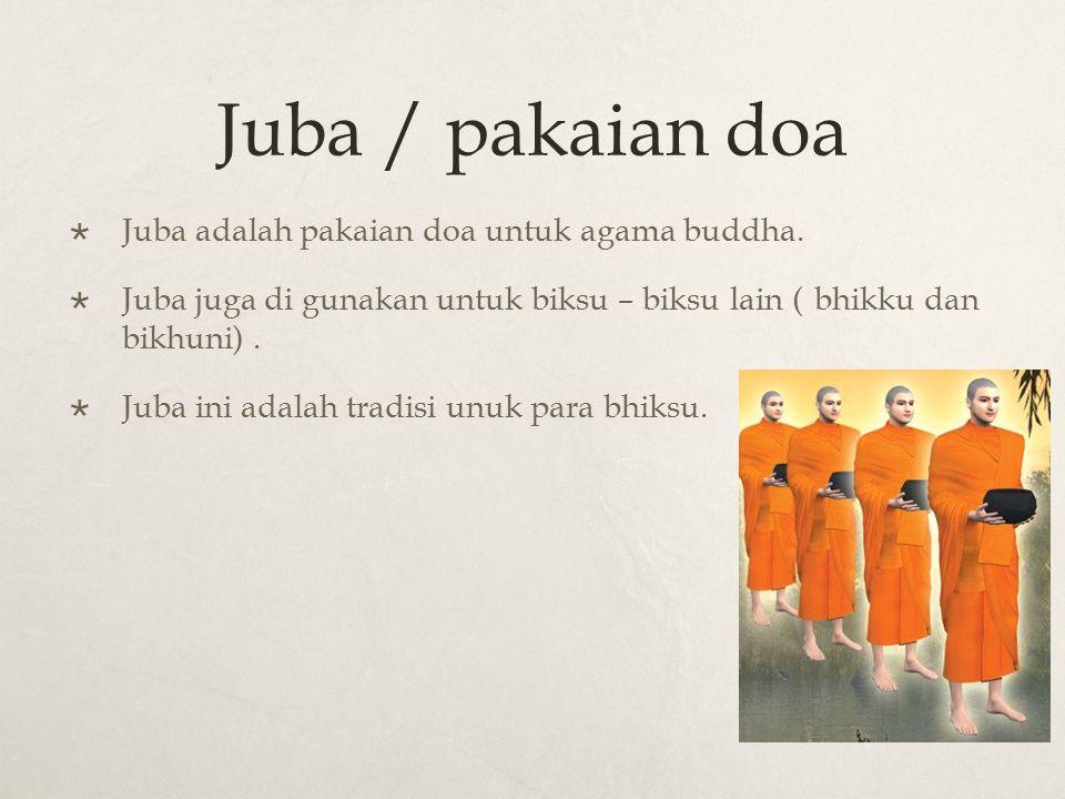 Juba / pakaian doa  Juba adalah pakaian doa untuk agama buddha.  Juba juga di gunakan untuk biksu – biksu lain (bhikku dan bikhuni).  Juba ini adal
