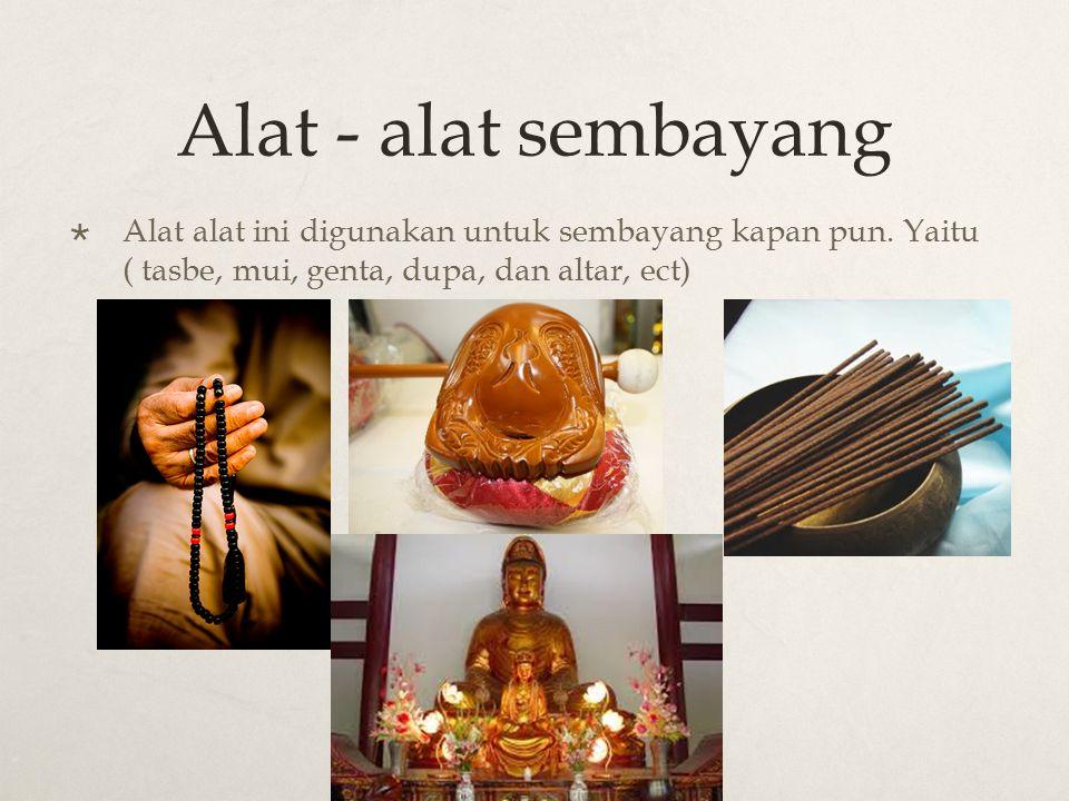 Alat - alat sembayang  Alat alat ini digunakan untuk sembayang kapan pun. Yaitu ( tasbe, mui, genta, dupa, dan altar, ect)
