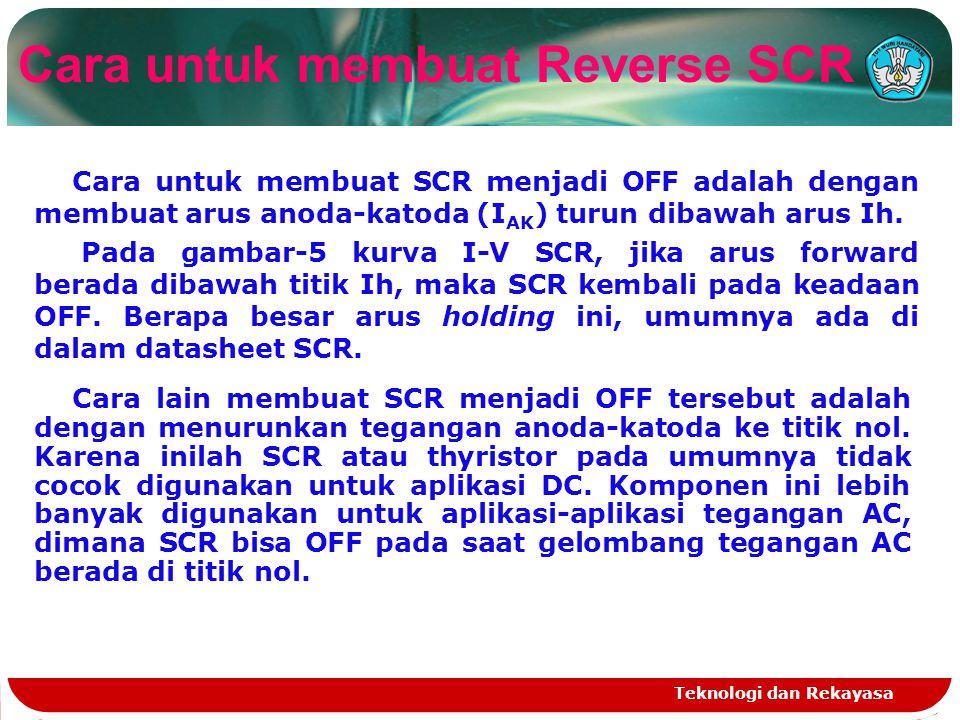 Teknologi dan Rekayasa Cara untuk membuat Reverse SCR Cara untuk membuat SCR menjadi OFF adalah dengan membuat arus anoda-katoda (I AK ) turun dibawah