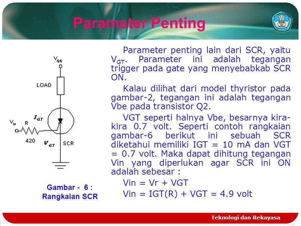 Teknologi dan Rekayasa Parameter penting lain dari SCR, yaitu V GT. Parameter ini adalah tegangan trigger pada gate yang menyebabkab SCR ON. Kalau dil