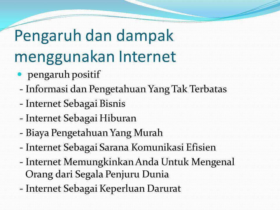 Pengaruh dan dampak menggunakan Internet pengaruh positif - Informasi dan Pengetahuan Yang Tak Terbatas - Internet Sebagai Bisnis - Internet Sebagai Hiburan - Biaya Pengetahuan Yang Murah - Internet Sebagai Sarana Komunikasi Efisien - Internet Memungkinkan Anda Untuk Mengenal Orang dari Segala Penjuru Dunia - Internet Sebagai Keperluan Darurat