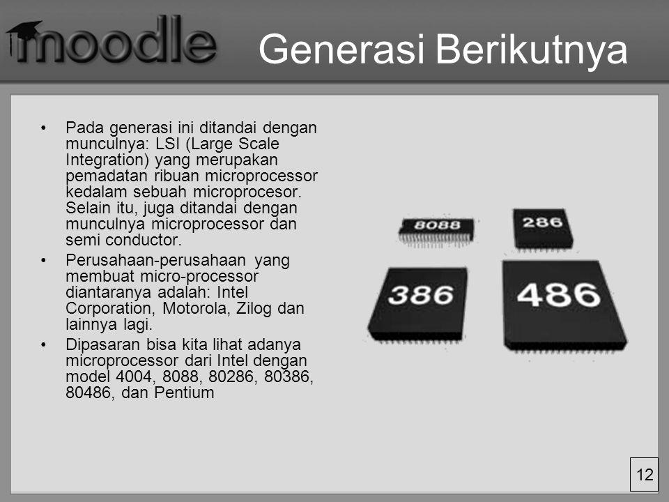 12 Generasi Berikutnya Pada generasi ini ditandai dengan munculnya: LSI (Large Scale Integration) yang merupakan pemadatan ribuan microprocessor kedal