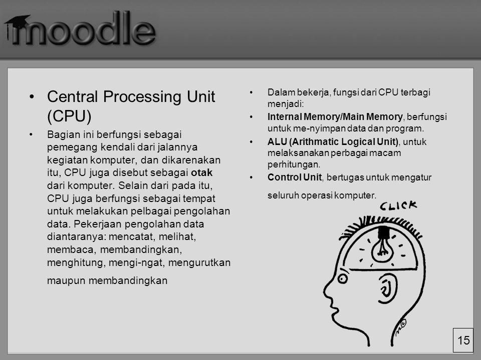 15 Central Processing Unit (CPU) Bagian ini berfungsi sebagai pemegang kendali dari jalannya kegiatan komputer, dan dikarenakan itu, CPU juga disebut