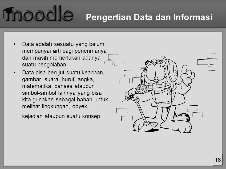 16 Pengertian Data dan Informasi Data adalah sesuatu yang belum mempunyai arti bagi penerimanya dan masih memerlukan adanya suatu pengolahan. Data bis