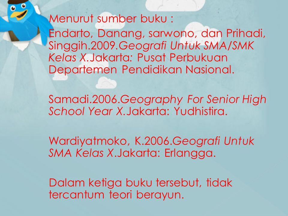 Menurut sumber buku : Endarto, Danang, sarwono, dan Prihadi, Singgih.2009.Geografi Untuk SMA/SMK Kelas X.Jakarta: Pusat Perbukuan Departemen Pendidikan Nasional.