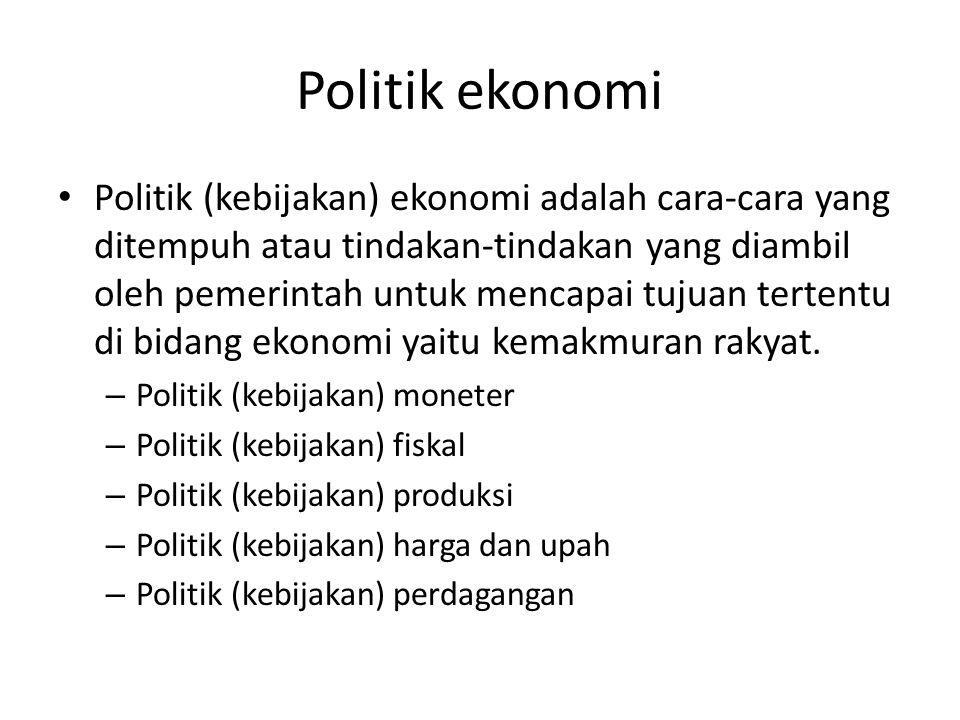 Politik ekonomi Politik (kebijakan) ekonomi adalah cara-cara yang ditempuh atau tindakan-tindakan yang diambil oleh pemerintah untuk mencapai tujuan tertentu di bidang ekonomi yaitu kemakmuran rakyat.