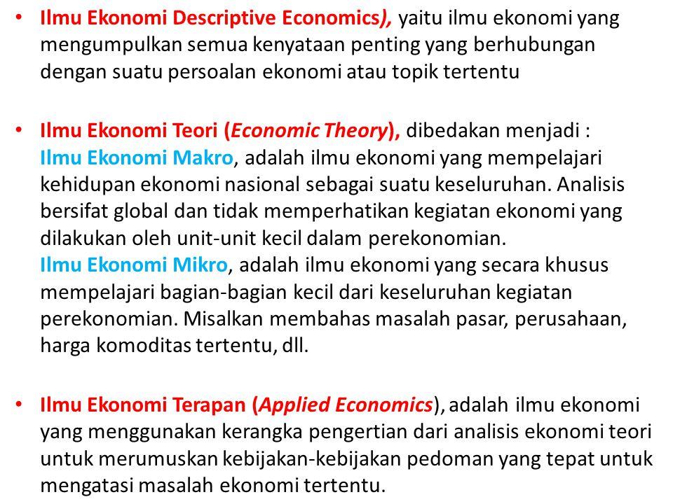 Ilmu Ekonomi Descriptive Economics), yaitu ilmu ekonomi yang mengumpulkan semua kenyataan penting yang berhubungan dengan suatu persoalan ekonomi atau
