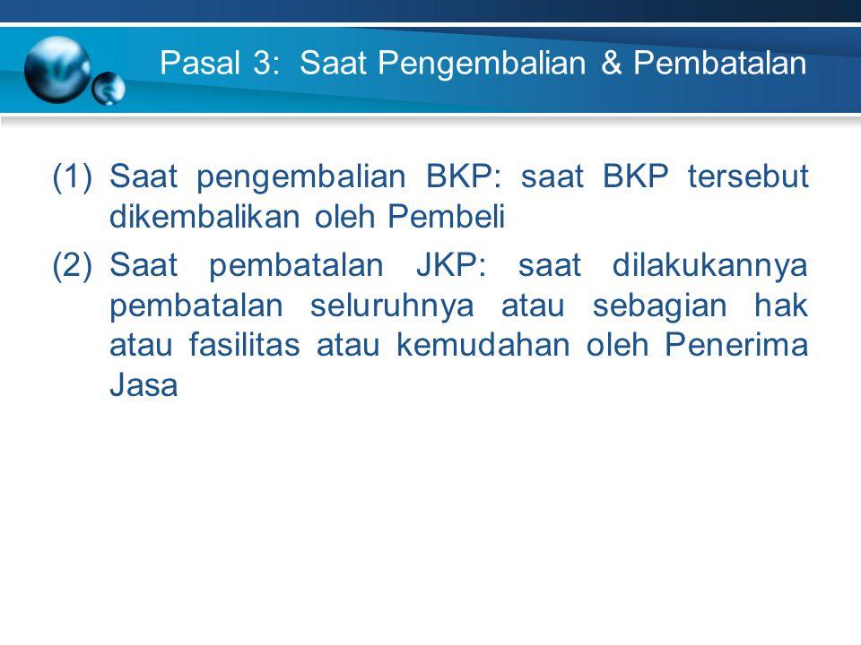 Pasal 3: Saat Pengembalian & Pembatalan (1)Saat pengembalian BKP: saat BKP tersebut dikembalikan oleh Pembeli (2)Saat pembatalan JKP: saat dilakukanny