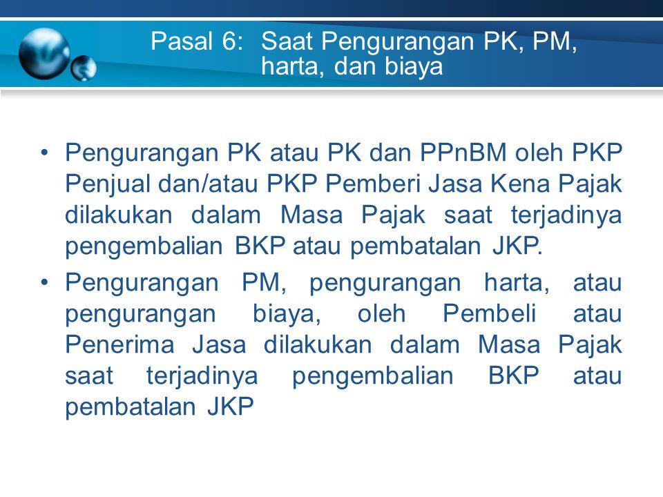Pasal 6: Saat Pengurangan PK, PM, harta, dan biaya Pengurangan PK atau PK dan PPnBM oleh PKP Penjual dan/atau PKP Pemberi Jasa Kena Pajak dilakukan da