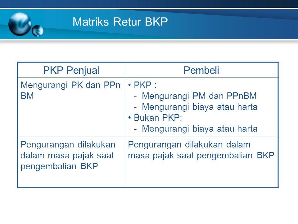 Matriks Retur BKP PKP PenjualPembeli Mengurangi PK dan PPn BM PKP : - Mengurangi PM dan PPnBM - Mengurangi biaya atau harta Bukan PKP: - Mengurangi bi