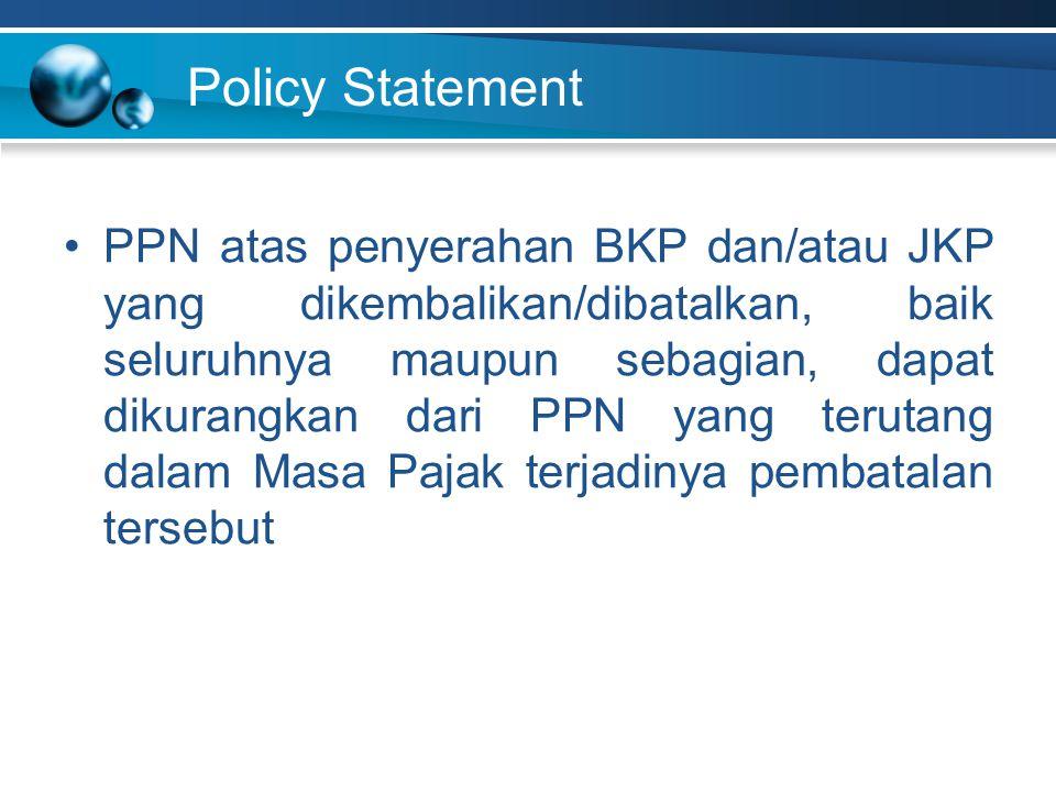 Policy Statement PPN atas penyerahan BKP dan/atau JKP yang dikembalikan/dibatalkan, baik seluruhnya maupun sebagian, dapat dikurangkan dari PPN yang t