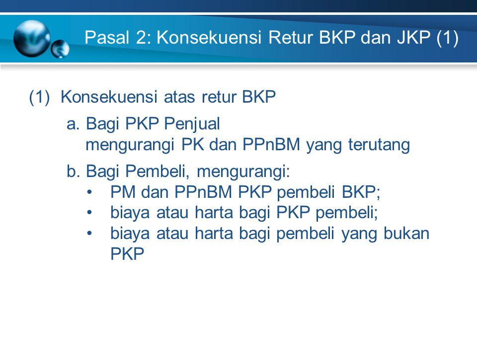 Pasal 2: Konsekuensi Retur BKP dan JKP (1) (1)Konsekuensi atas retur BKP a. Bagi PKP Penjual mengurangi PK dan PPnBM yang terutang b. Bagi Pembeli, me
