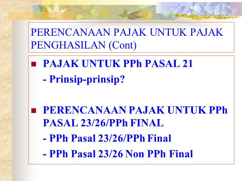 PERENCANAAN PAJAK UNTUK PAJAK PENGHASILAN (Cont) PAJAK UNTUK PPh PASAL 21 - Prinsip-prinsip? PERENCANAAN PAJAK UNTUK PPh PASAL 23/26/PPh FINAL - PPh P