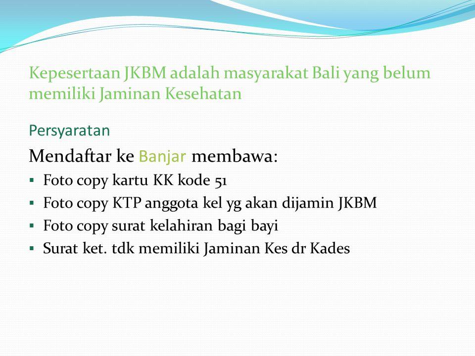 Kepesertaan JKBM adalah masyarakat Bali yang belum memiliki Jaminan Kesehatan Persyaratan Mendaftar ke Banjar membawa:  Foto copy kartu KK kode 51 
