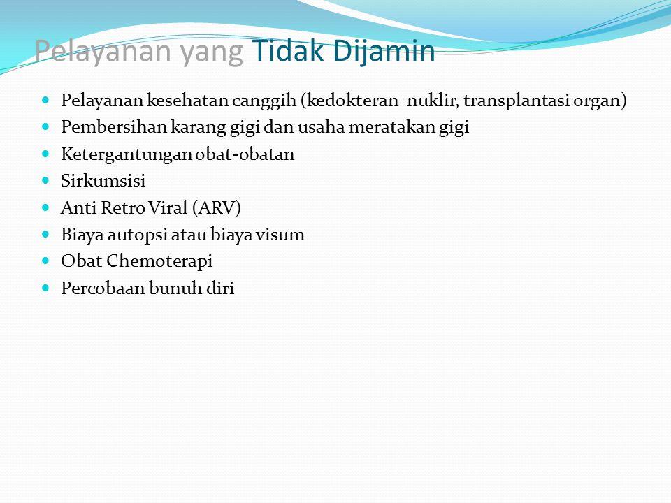 Pelayanan yang Tidak Dijamin Pelayanan kesehatan canggih (kedokteran nuklir, transplantasi organ) Pembersihan karang gigi dan usaha meratakan gigi Ket