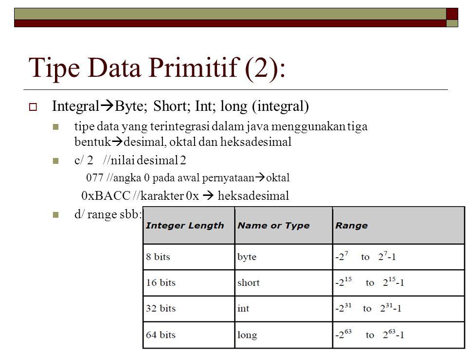 Tipe Data Primitif (2):  Integral  Byte; Short; Int; long (integral) tipe data yang terintegrasi dalam java menggunakan tiga bentuk  desimal, oktal dan heksadesimal c/ 2 //nilai desimal 2 077 //angka 0 pada awal pernyataan  oktal 0xBACC //karakter 0x  heksadesimal d/ range sbb: