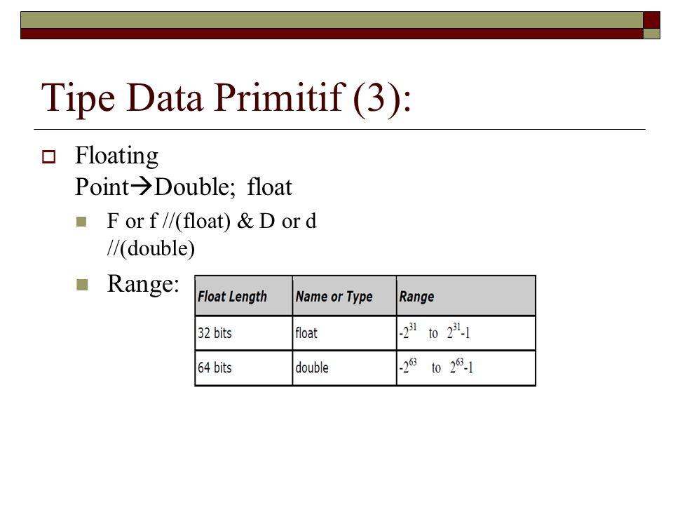 Tipe Data Primitif (3):  Floating Point  Double; float F or f //(float) & D or d //(double) Range: