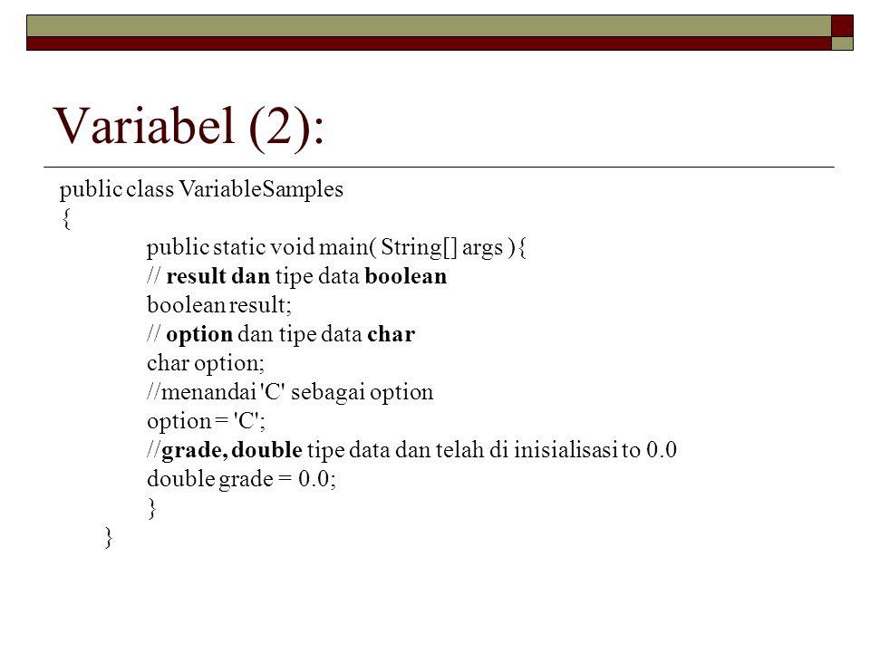 Variabel (2): public class VariableSamples { public static void main( String[] args ){ // result dan tipe data boolean boolean result; // option dan tipe data char char option; //menandai C sebagai option option = C ; //grade, double tipe data dan telah di inisialisasi to 0.0 double grade = 0.0; }