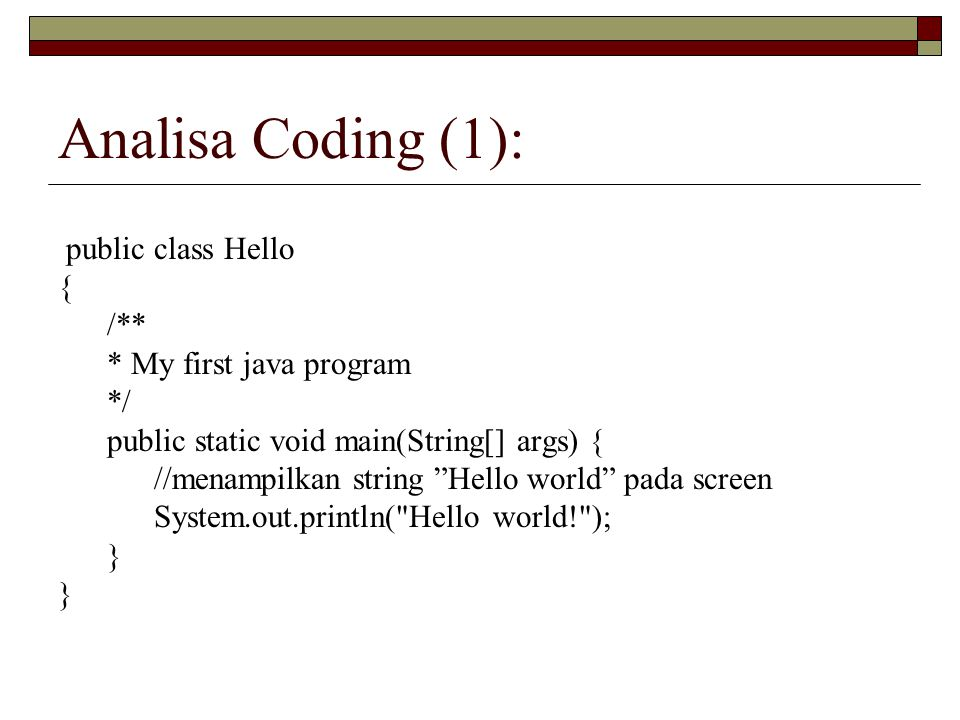 Analisa Coding (1): public class Hello { /** * My first java program */ public static void main(String[] args) { //menampilkan string Hello world pada screen System.out.println( Hello world! ); }