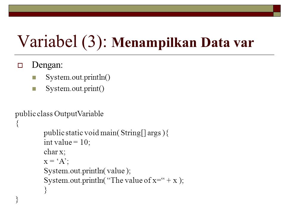 Variabel (3): Menampilkan Data var  Dengan: System.out.println() System.out.print() public class OutputVariable { public static void main( String[] a