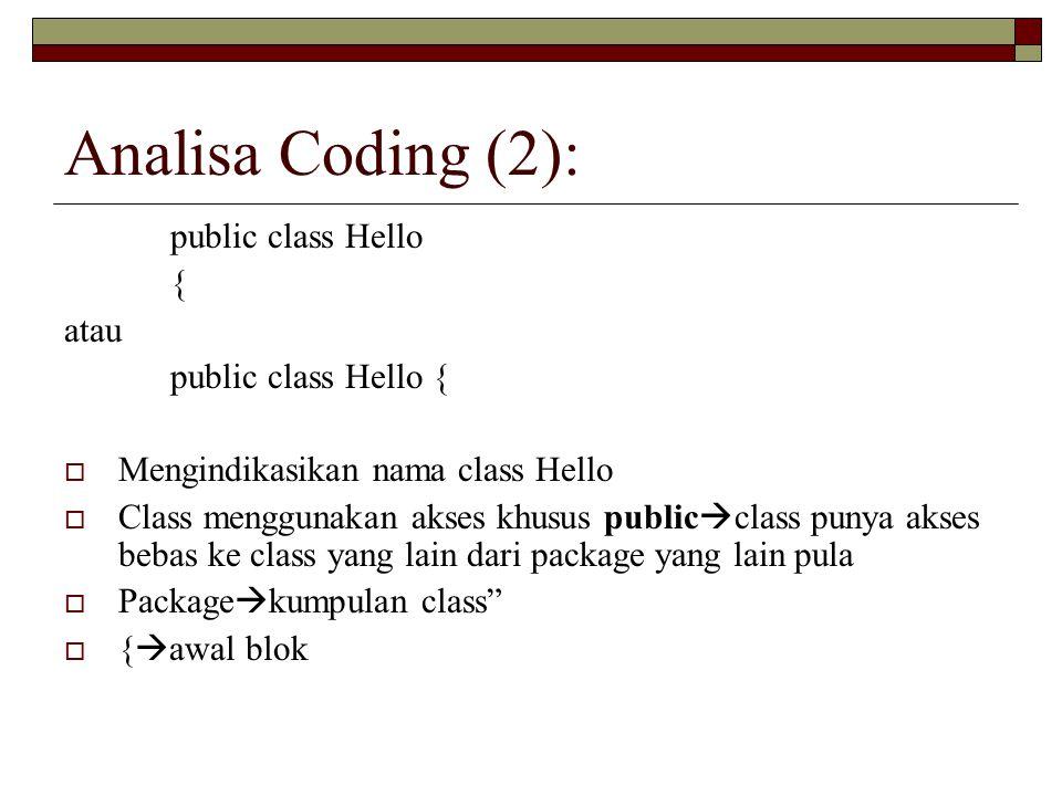 Analisa Coding (2): public class Hello { atau public class Hello {  Mengindikasikan nama class Hello  Class menggunakan akses khusus public  class punya akses bebas ke class yang lain dari package yang lain pula  Package  kumpulan class  {  awal blok