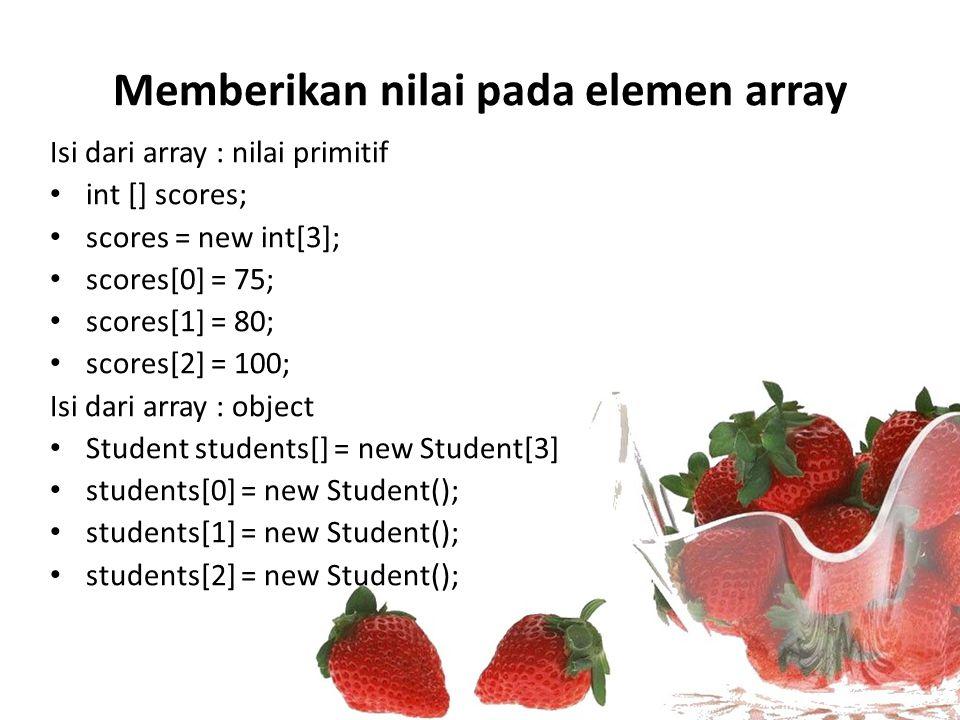 Memberikan nilai pada elemen array Isi dari array : nilai primitif int [] scores; scores = new int[3]; scores[0] = 75; scores[1] = 80; scores[2] = 100