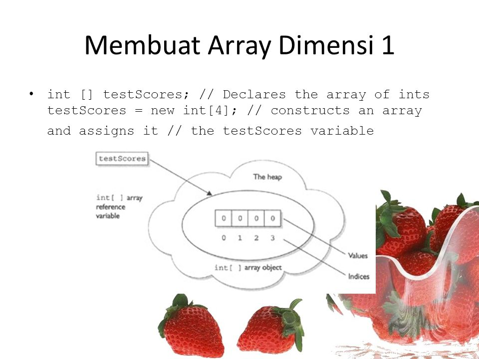 Membuat Array Dimensi 1 int [] testScores; // Declares the array of ints testScores = new int[4]; // constructs an array and assigns it // the testScores variable