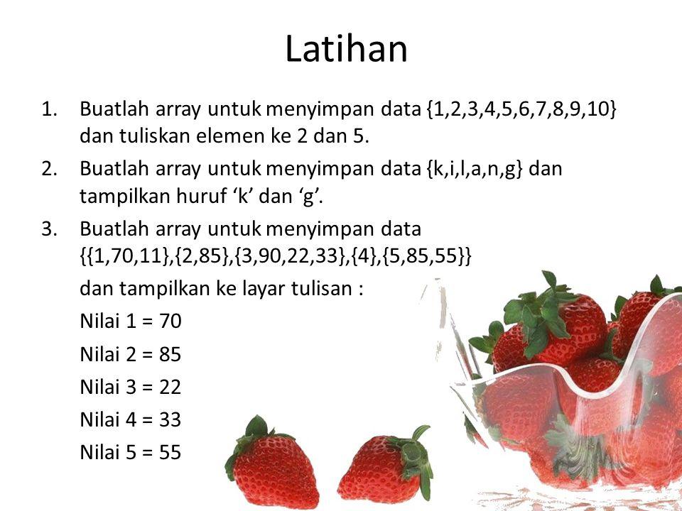 Latihan 1.Buatlah array untuk menyimpan data {1,2,3,4,5,6,7,8,9,10} dan tuliskan elemen ke 2 dan 5. 2.Buatlah array untuk menyimpan data {k,i,l,a,n,g}