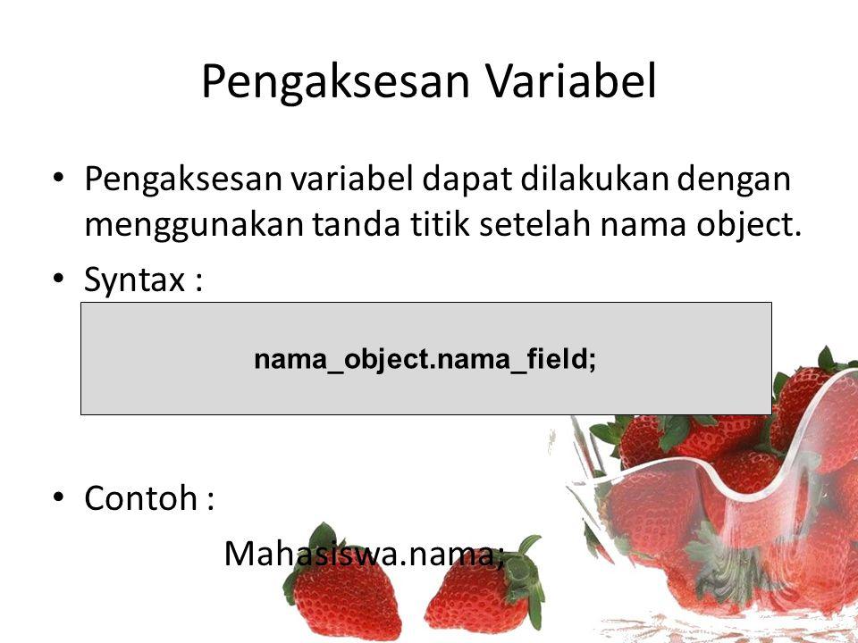 Pengaksesan Variabel Pengaksesan variabel dapat dilakukan dengan menggunakan tanda titik setelah nama object. Syntax : Contoh : Mahasiswa.nama; nama_o