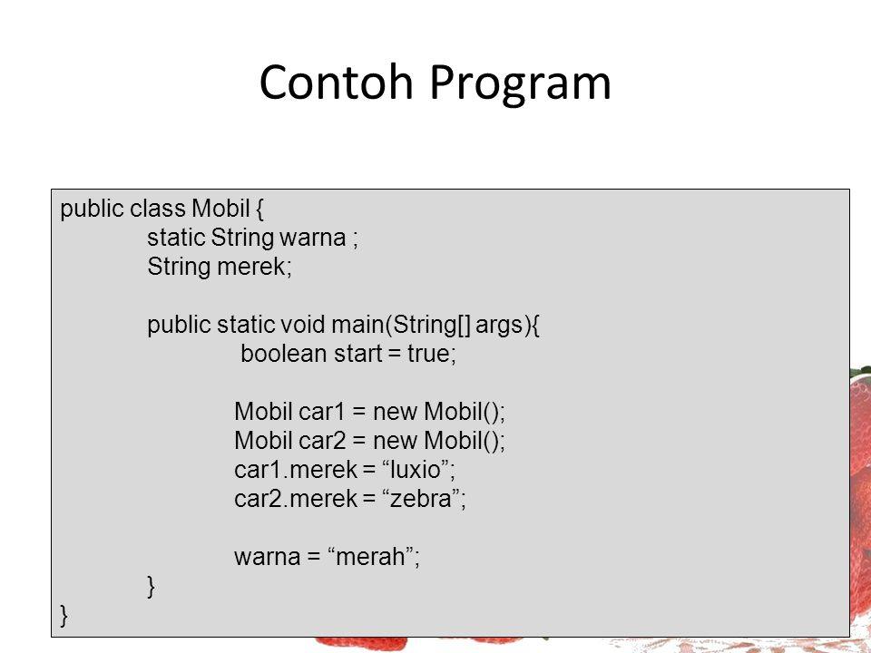 Contoh Program public class Mobil { static String warna ; String merek; public static void main(String[] args){ boolean start = true; Mobil car1 = new