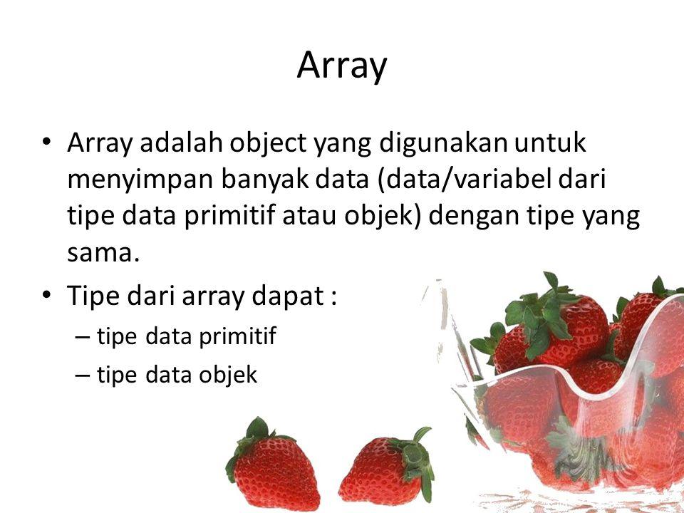 Array Array adalah object yang digunakan untuk menyimpan banyak data (data/variabel dari tipe data primitif atau objek) dengan tipe yang sama. Tipe da