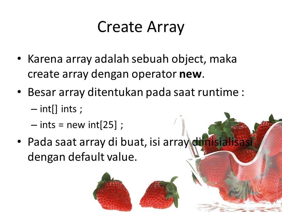 Memberikan nilai pada elemen array Isi dari array : nilai primitif int [] scores; scores = new int[3]; scores[0] = 75; scores[1] = 80; scores[2] = 100; Isi dari array : object Student students[] = new Student[3] students[0] = new Student(); students[1] = new Student(); students[2] = new Student();