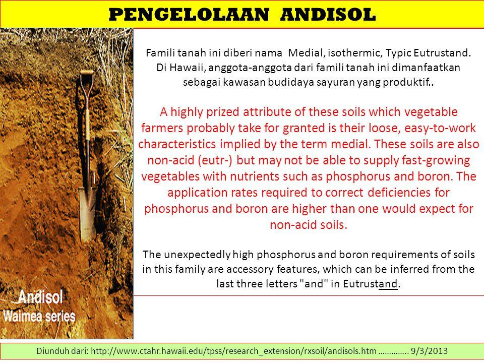 PENGELOLAAN ANDISOL Famili tanah ini diberi nama Medial, isothermic, Typic Eutrustand. Di Hawaii, anggota-anggota dari famili tanah ini dimanfaatkan s