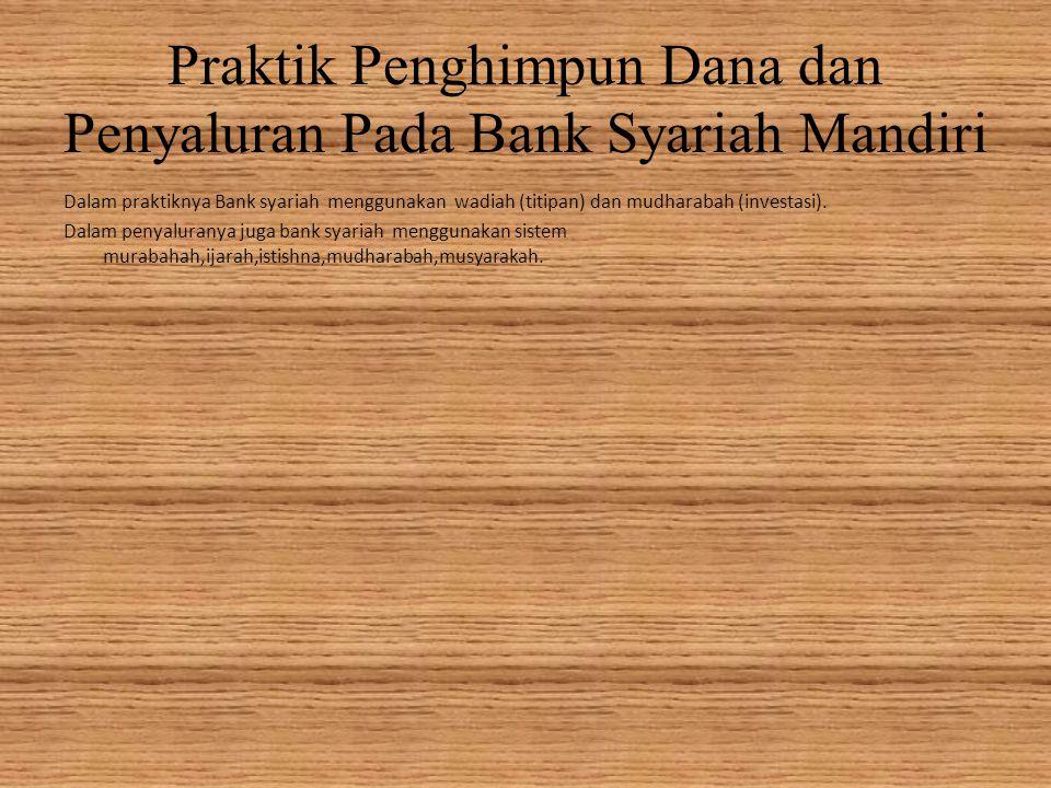Praktik Penghimpun Dana dan Penyaluran Pada Bank Syariah Mandiri Dalam praktiknya Bank syariah menggunakan wadiah (titipan) dan mudharabah (investasi).