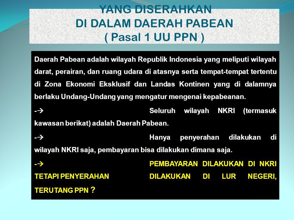 YANG DISERAHKAN DI DALAM DAERAH PABEAN ( Pasal 1 UU PPN ) Daerah Pabean adalah wilayah Republik Indonesia yang meliputi wilayah darat, perairan, dan r