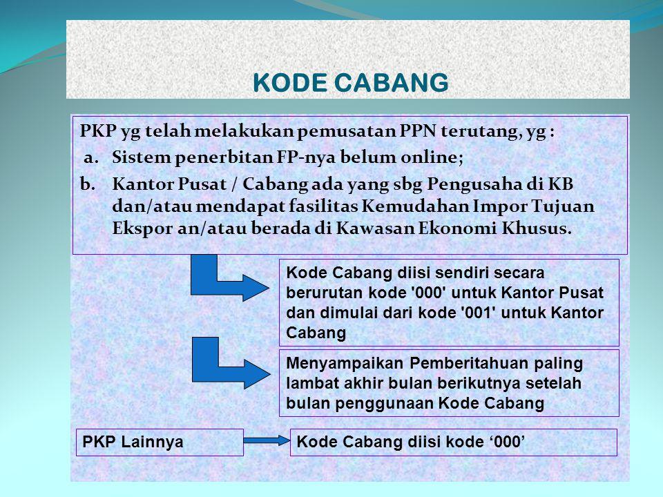 KODE CABANG PKP yg telah melakukan pemusatan PPN terutang, yg : a.Sistem penerbitan FP-nya belum online; b.Kantor Pusat / Cabang ada yang sbg Pengusah