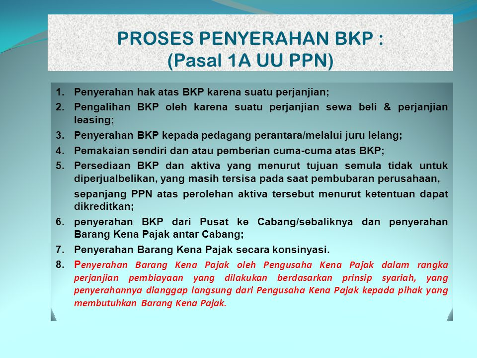 PROSES PENYERAHAN BKP : (Pasal 1A UU PPN) 1.Penyerahan hak atas BKP karena suatu perjanjian; 2.Pengalihan BKP oleh karena suatu perjanjian sewa beli &