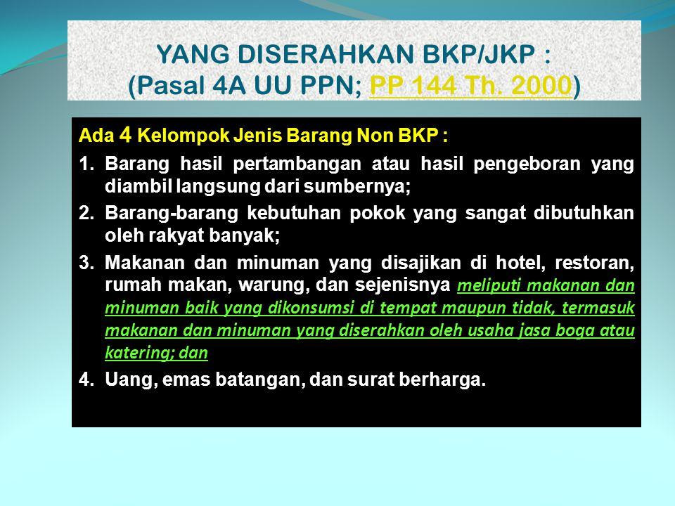 YANG DISERAHKAN BKP/JKP : (Pasal 4A UU PPN; PP 144 Th. 2000)PP 144 Th. 2000 Ada 4 Kelompok Jenis Barang Non BKP : 1.Barang hasil pertambangan atau has