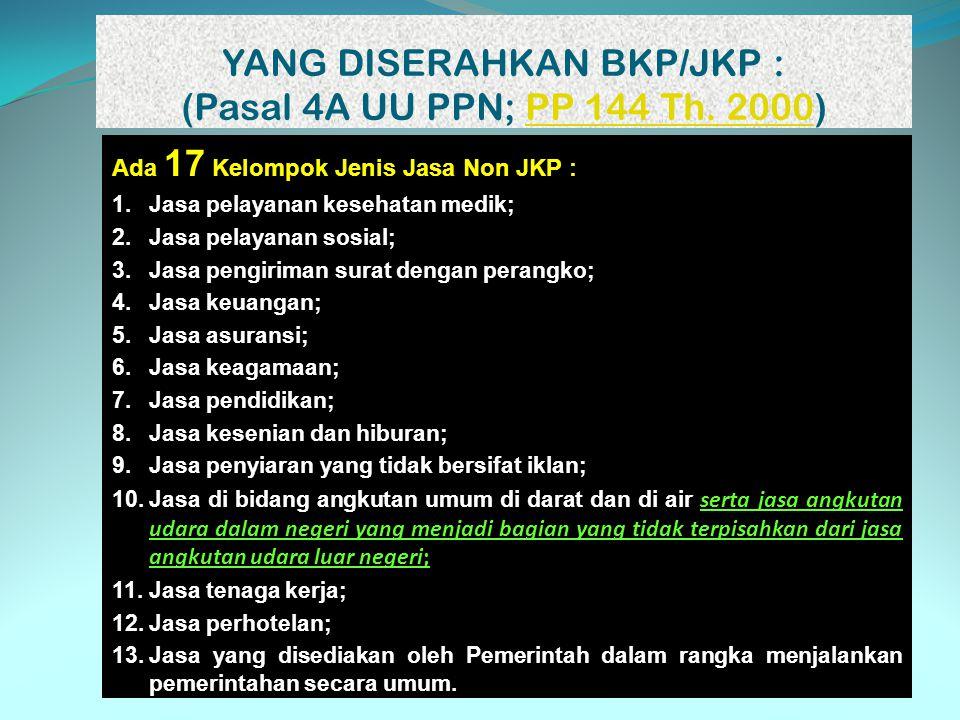 YANG DISERAHKAN BKP/JKP : (Pasal 4A UU PPN; PP 144 Th. 2000)PP 144 Th. 2000 Ada 17 Kelompok Jenis Jasa Non JKP : 1.Jasa pelayanan kesehatan medik; 2.J