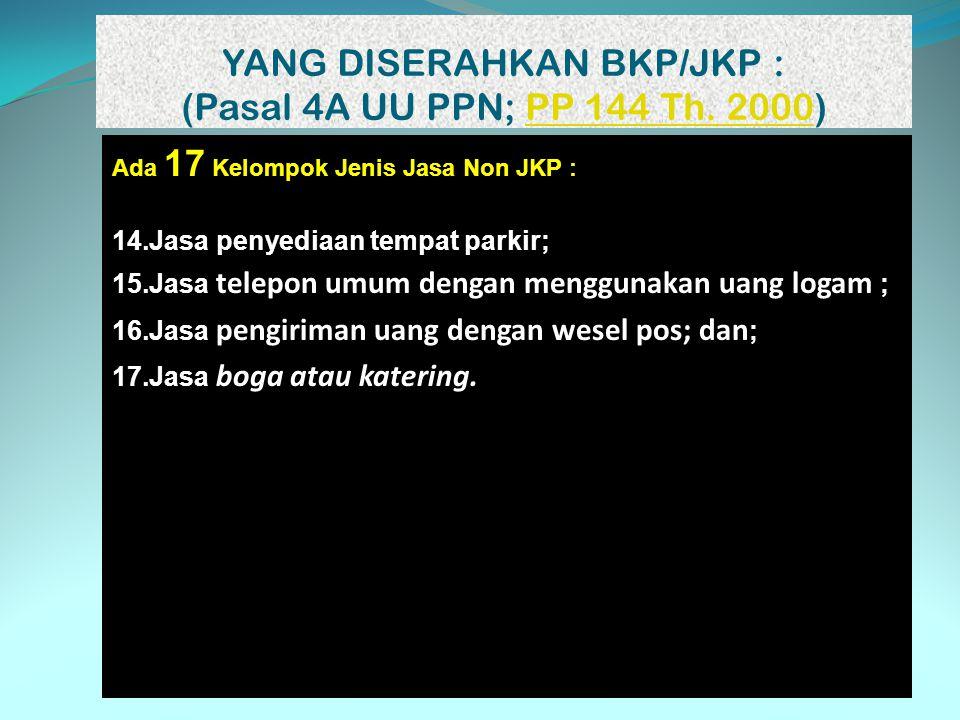 YANG DISERAHKAN BKP/JKP : (Pasal 4A UU PPN; PP 144 Th. 2000)PP 144 Th. 2000 Ada 17 Kelompok Jenis Jasa Non JKP : 14.Jasa penyediaan tempat parkir; 15.