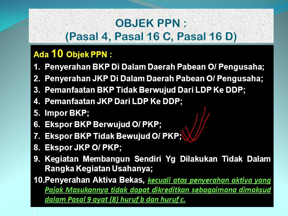 OBJEK PPN : (Pasal 4, Pasal 16 C, Pasal 16 D) Ada 10 Objek PPN : 1.Penyerahan BKP Di Dalam Daerah Pabean O/ Pengusaha; 2.Penyerahan JKP Di Dalam Daera